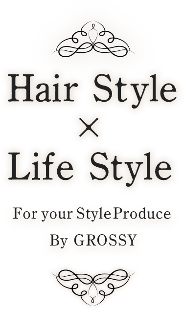 Hair Style×Life Style For your StyleProduce By GROSSY